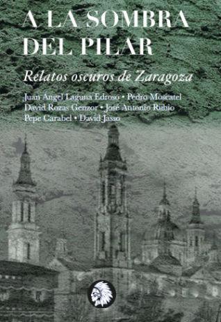 A la sombra del Pilar. Relatos oscuros de Zaragoza